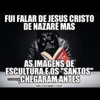 FUI FALAR DE JESUS CRISTO DE NAZARÉ MASAS IMAGENS DE ESCULTURA,E OS