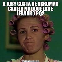 A JOSY GOSTA DE ARRUMAR CABELO NO DOUGLAS E LEANDRO PQ?
