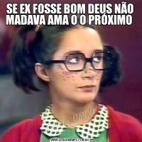 SE EX FOSSE BOM DEUS NÃO MADAVA AMA O O PRÓXIMO