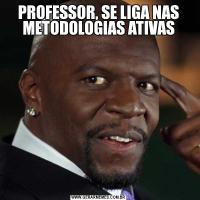 PROFESSOR, SE LIGA NAS METODOLOGIAS ATIVAS