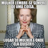 MULHER LEMBRE-SE SEMPRE DE UMA COISA...LUGAR DE MULHER É ONDE ELA QUISER!!