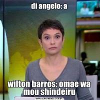 di angelo: awilton barros: omae wa mou shindeiru