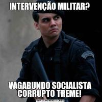 INTERVENÇÃO MILITAR? VAGABUNDO SOCIALISTA CORRUPTO TREME!