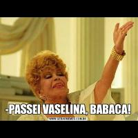 -PASSEI VASELINA, BABACA!