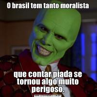 O brasil tem tanto moralistaque contar piada se tornou algo muito perigoso.