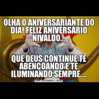 OLHA O ANIVERSARIANTE DO DIA! FELIZ ANIVERSÁRIO NIVALDO...QUE DEUS CONTINUE TE ABENÇOANDO E TE ILUMINANDO SEMPRE....