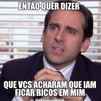 ENTÃO QUER DIZER QUE VCS ACHARAM QUE IAM FICAR RICOS EM MIM