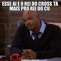 ESSE AI E O REI DO CROSS TA MAIS PRO REI DO CU