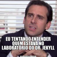 EU TENTANDO ENTENDER QUEM ESTAVA NO LABORATÓRIO DO DR. JEKYLL