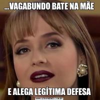 ...VAGABUNDO BATE NA MÃEE ALEGA LEGÍTIMA DEFESA