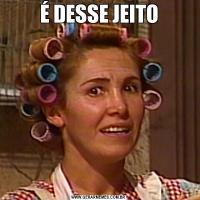 É DESSE JEITO