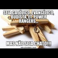 SEJA CATÓLICO, EVANGÉLICO, BUDISTA, ET, POWER RANGERS...MAS NÃO SEJA CHATO!!!