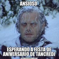 ANSIOSO ESPERANDO A FESTA DE ANIVERSÁRIO DE TANCREDI