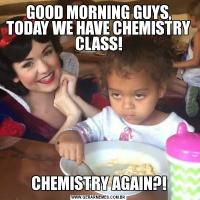 GOOD MORNING GUYS, TODAY WE HAVE CHEMISTRY CLASS!CHEMISTRY AGAIN?!