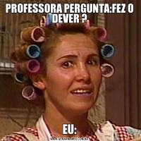 PROFESSORA PERGUNTA:FEZ O DEVER ?EU: