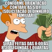 CONFORME ORIENTAÇÃO CONTÁBIL AS S.D.F. (SOLICITAÇÃO DE DINHEIRO FAMILIAR)SERÃO FEITAS DAS 8:00 AS 8:30 SEGUNDAS E QUARTAS.
