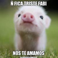 Ñ FICA TRISTE FABINÓS TE AMAMOS