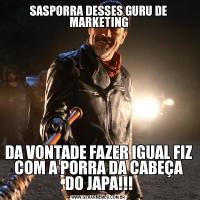 SASPORRA DESSES GURU DE MARKETINGDA VONTADE FAZER IGUAL FIZ COM A PORRA DA CABEÇA DO JAPA!!!