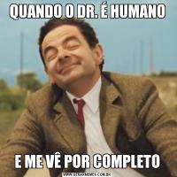 QUANDO O DR. É HUMANOE ME VÊ POR COMPLETO