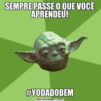 SEMPRE PASSE O QUE VOCÊ APRENDEU!#YODADOBEM