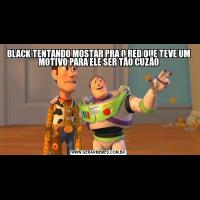 BLACK TENTANDO MOSTAR PRA O RED QUE TEVE UM MOTIVO PARA ELE SER TÃO CUZÃO