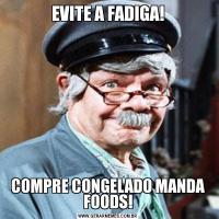 EVITE A FADIGA!COMPRE CONGELADO MANDA FOODS!