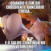 QUANDO O FIM DO EXPEDIENTE BANCÁRIO CHEGA...E O SALDO CONTINUA NO VERMELHO!