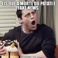 EIS QUE A MORTE DO PATATI É FAKE NEWS