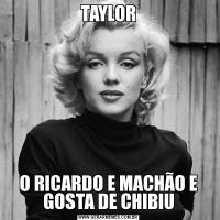 TAYLORO RICARDO E MACHÃO E GOSTA DE CHIBIU