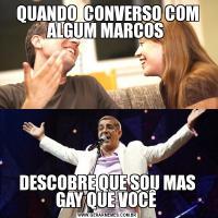 QUANDO  CONVERSO COM ALGUM MARCOS DESCOBRE QUE SOU MAS GAY QUE VOCÊ