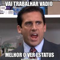 VAI TRABALHAR VADIO MELHOR Q VER ESTATUS