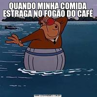 QUANDO MINHA COMIDA ESTRAGA NO FOGÃO DO CAFÉ