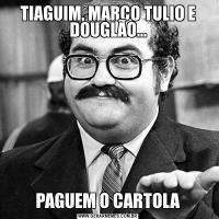 TIAGUIM, MARCO TULIO E DOUGLÃO...PAGUEM O CARTOLA