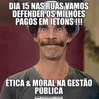 DIA 15 NAS RUAS VAMOS DEFENDER OS MILHÕES PAGOS EM JETONS !!!ÉTICA & MORAL NA GESTÃO PÚBLICA
