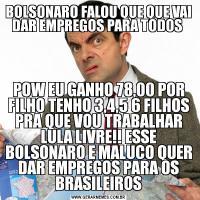 BOLSONARO FALOU QUE QUE VAI DAR EMPREGOS PARA TODOS POW EU GANHO 78,00 POR FILHO TENHO 3,4,5 6 FILHOS PRA QUE VOU TRABALHAR LULA LIVRE!! ESSE BOLSONARO E MALUCO QUER DAR EMPREGOS PARA OS BRASILEIROS