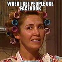 WHEN I SEE PEOPLE USE FACEBOOK