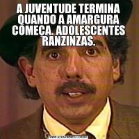 A JUVENTUDE TERMINA QUANDO A AMARGURA COMEÇA. ADOLESCENTES RANZINZAS.
