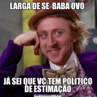 LARGA DE SE  BABA OVO JÁ SEI QUE VC TEM POLITICO DE ESTIMAÇÃO