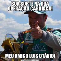 BOA SORTE NA SUA OPERAÇÃO CARDÍACA!MEU AMIGO LUIS OTÁVIO!