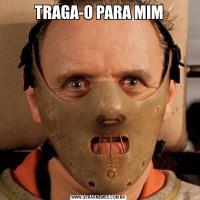 TRAGA-O PARA MIM
