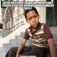 ENTÃO VOCÊ QUER TRABALHAR NA INTERNET PORQUE ACHA QUE DA PRA GANHAR DINHEIRO FÁCIL?