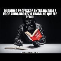 QUANDO O PROFESSOR ENTRA NA SALA E VOCE AINDA NAO FEZ O TRABALHO QUE ELE PEDIU