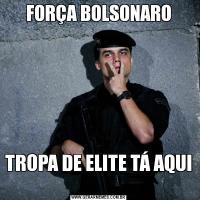 FORÇA BOLSONAROTROPA DE ELITE TÁ AQUI