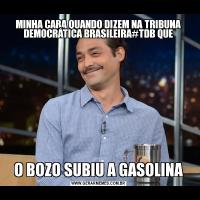 MINHA CARA QUANDO DIZEM NA TRIBUNA DEMOCRÁTICA BRASILEIRA#TDB QUEO BOZO SUBIU A GASOLINA