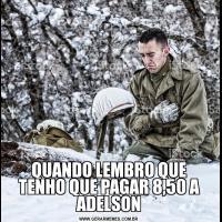 QUANDO LEMBRO QUE TENHO QUE PAGAR 8,50 A ADELSON
