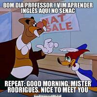 BOM DIA PROFESSOR ! VIM APRENDER INGLÊS AQUI NO SENACREPEAT: GOOD MORNING, MISTER RODRIGUES. NICE TO MEET YOU