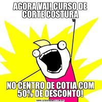 AGORA VAI! CURSO DE CORTE COSTURANO CENTRO DE COTIA COM 50% DE DESCONTO!