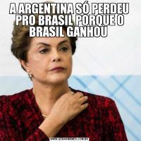 A ARGENTINA SÓ PERDEU PRO BRASIL PORQUE O BRASIL GANHOU