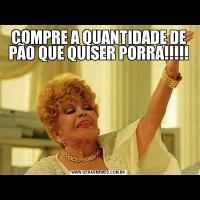 COMPRE A QUANTIDADE DE PÃO QUE QUISER PORRA!!!!!