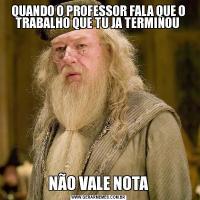 QUANDO O PROFESSOR FALA QUE O TRABALHO QUE TU JA TERMINOU NÃO VALE NOTA